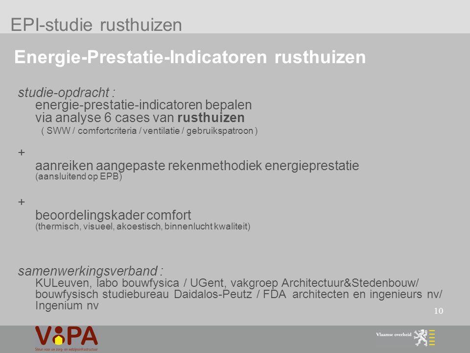 10 Energie-Prestatie-Indicatoren rusthuizen studie-opdracht : energie-prestatie-indicatoren bepalen via analyse 6 cases van rusthuizen ( SWW / comfortcriteria / ventilatie / gebruikspatroon ) + aanreiken aangepaste rekenmethodiek energieprestatie (aansluitend op EPB) + beoordelingskader comfort (thermisch, visueel, akoestisch, binnenlucht kwaliteit) samenwerkingsverband : KULeuven, labo bouwfysica / UGent, vakgroep Architectuur&Stedenbouw/ bouwfysisch studiebureau Daidalos-Peutz / FDA architecten en ingenieurs nv/ Ingenium nv EPI-studie rusthuizen