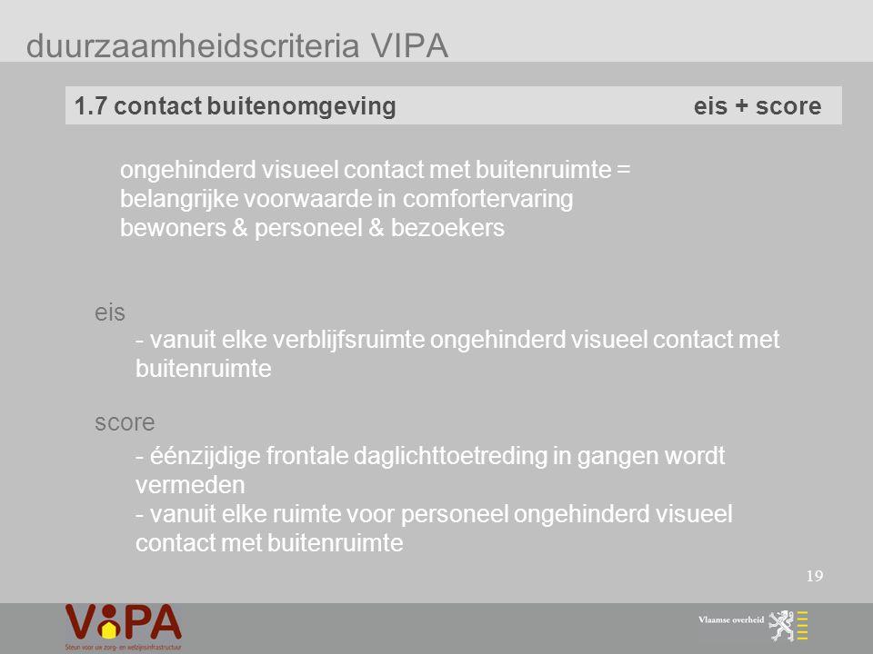 19 duurzaamheidscriteria VIPA 1.7 contact buitenomgeving eis + score - vanuit elke verblijfsruimte ongehinderd visueel contact met buitenruimte - éénzijdige frontale daglichttoetreding in gangen wordt vermeden - vanuit elke ruimte voor personeel ongehinderd visueel contact met buitenruimte eis score ongehinderd visueel contact met buitenruimte = belangrijke voorwaarde in comfortervaring bewoners & personeel & bezoekers