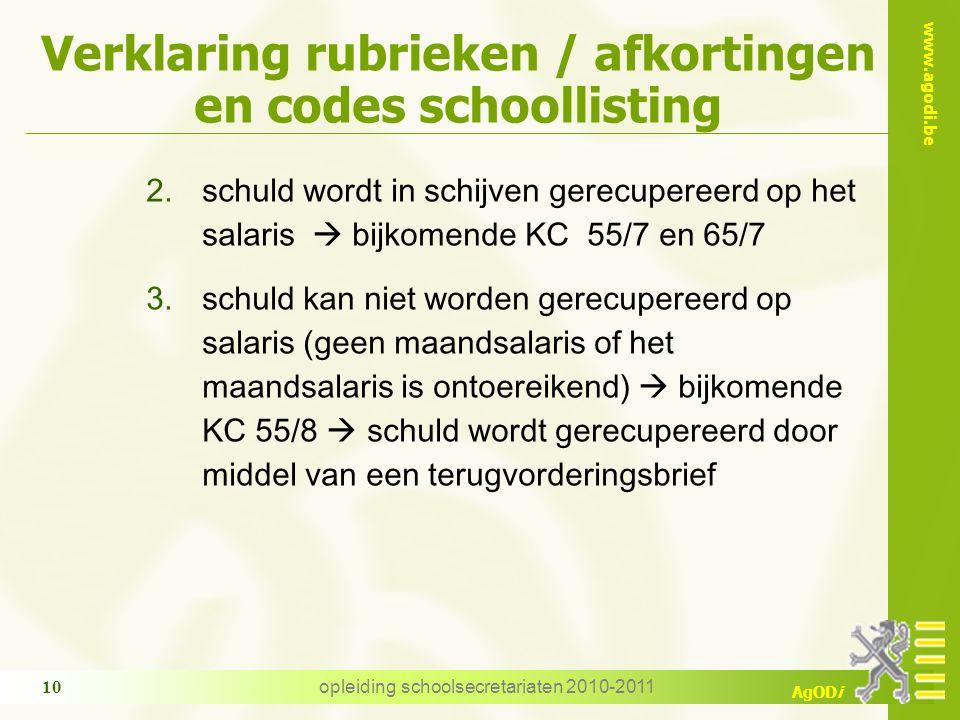 www.agodi.be AgODi opleiding schoolsecretariaten 2010-2011 10 Verklaring rubrieken / afkortingen en codes schoollisting 2.schuld wordt in schijven gerecupereerd op het salaris  bijkomende KC 55/7 en 65/7 3.schuld kan niet worden gerecupereerd op salaris (geen maandsalaris of het maandsalaris is ontoereikend)  bijkomende KC 55/8  schuld wordt gerecupereerd door middel van een terugvorderingsbrief