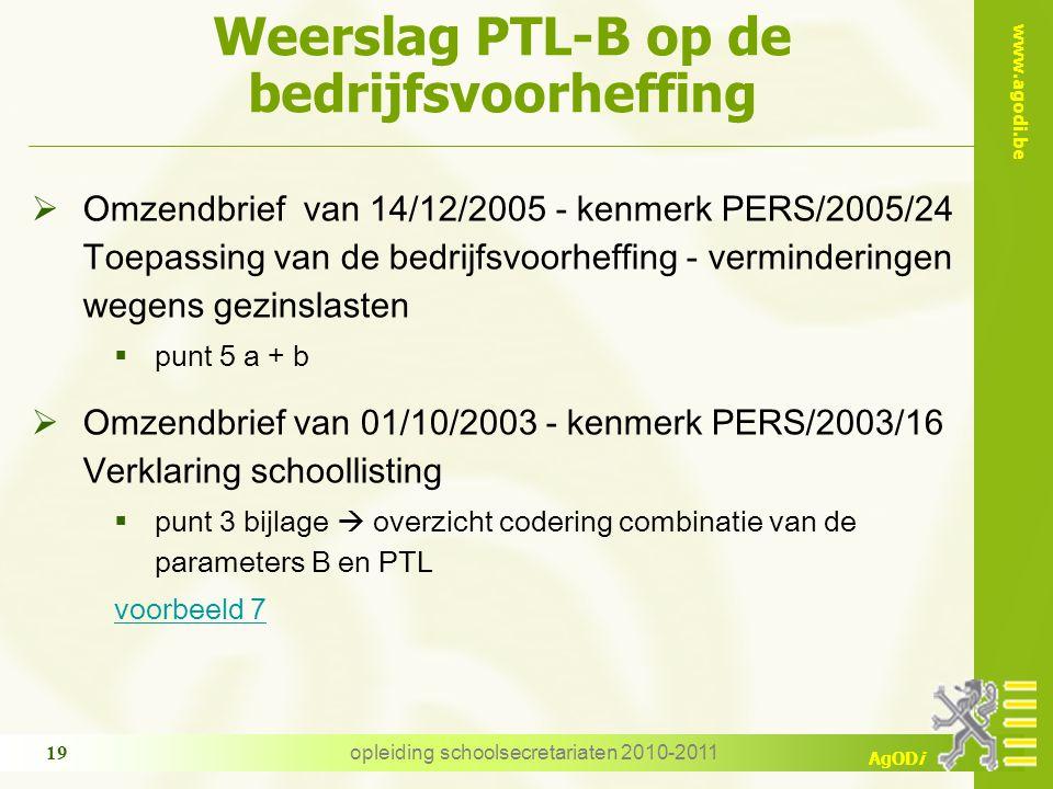 www.agodi.be AgODi opleiding schoolsecretariaten 2010-2011 19 Weerslag PTL-B op de bedrijfsvoorheffing  Omzendbrief van 14/12/2005 - kenmerk PERS/2005/24 Toepassing van de bedrijfsvoorheffing - verminderingen wegens gezinslasten  punt 5 a + b  Omzendbrief van 01/10/2003 - kenmerk PERS/2003/16 Verklaring schoollisting  punt 3 bijlage  overzicht codering combinatie van de parameters B en PTL voorbeeld 7