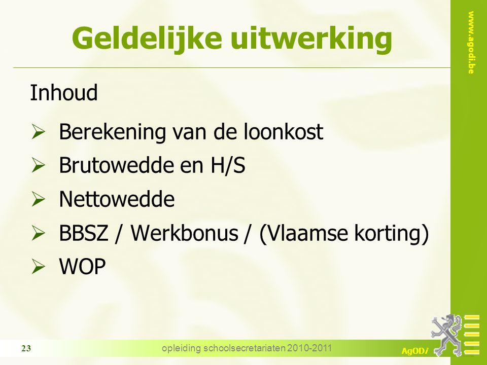 www.agodi.be AgODi opleiding schoolsecretariaten 2010-2011 23 Geldelijke uitwerking Inhoud  Berekening van de loonkost  Brutowedde en H/S  Nettowedde  BBSZ / Werkbonus / (Vlaamse korting)  WOP