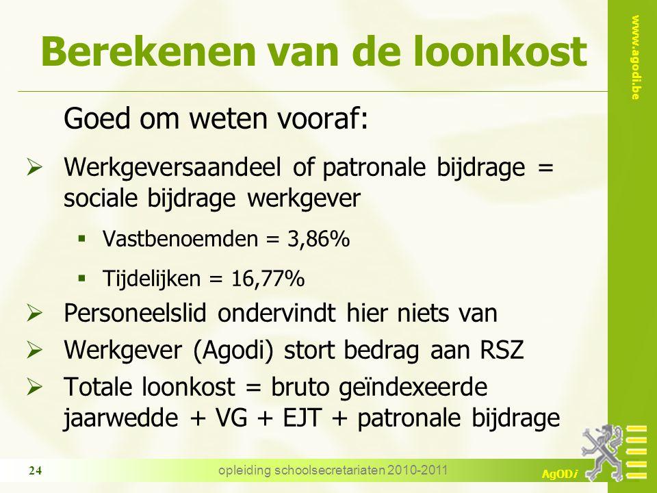 www.agodi.be AgODi opleiding schoolsecretariaten 2010-2011 24 Berekenen van de loonkost Goed om weten vooraf:  Werkgeversaandeel of patronale bijdrage = sociale bijdrage werkgever  Vastbenoemden = 3,86%  Tijdelijken = 16,77%  Personeelslid ondervindt hier niets van  Werkgever (Agodi) stort bedrag aan RSZ  Totale loonkost = bruto geïndexeerde jaarwedde + VG + EJT + patronale bijdrage