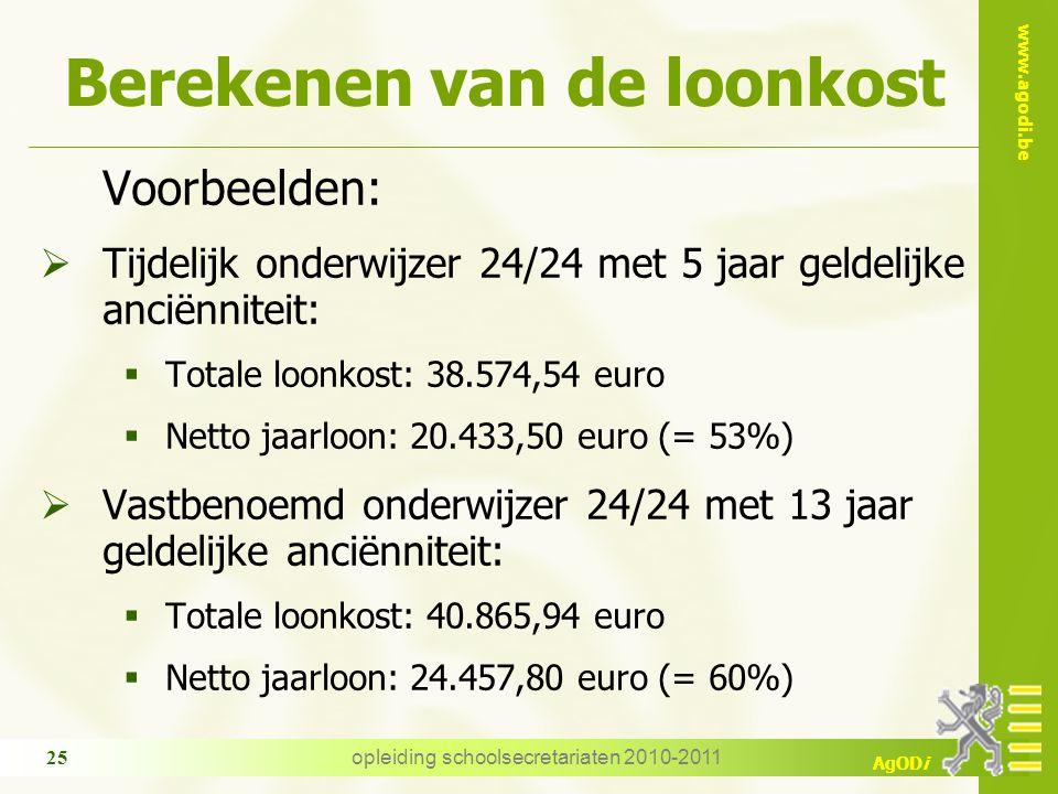 www.agodi.be AgODi opleiding schoolsecretariaten 2010-2011 25 Berekenen van de loonkost Voorbeelden:  Tijdelijk onderwijzer 24/24 met 5 jaar geldelijke anciënniteit:  Totale loonkost: 38.574,54 euro  Netto jaarloon: 20.433,50 euro (= 53%)  Vastbenoemd onderwijzer 24/24 met 13 jaar geldelijke anciënniteit:  Totale loonkost: 40.865,94 euro  Netto jaarloon: 24.457,80 euro (= 60%)