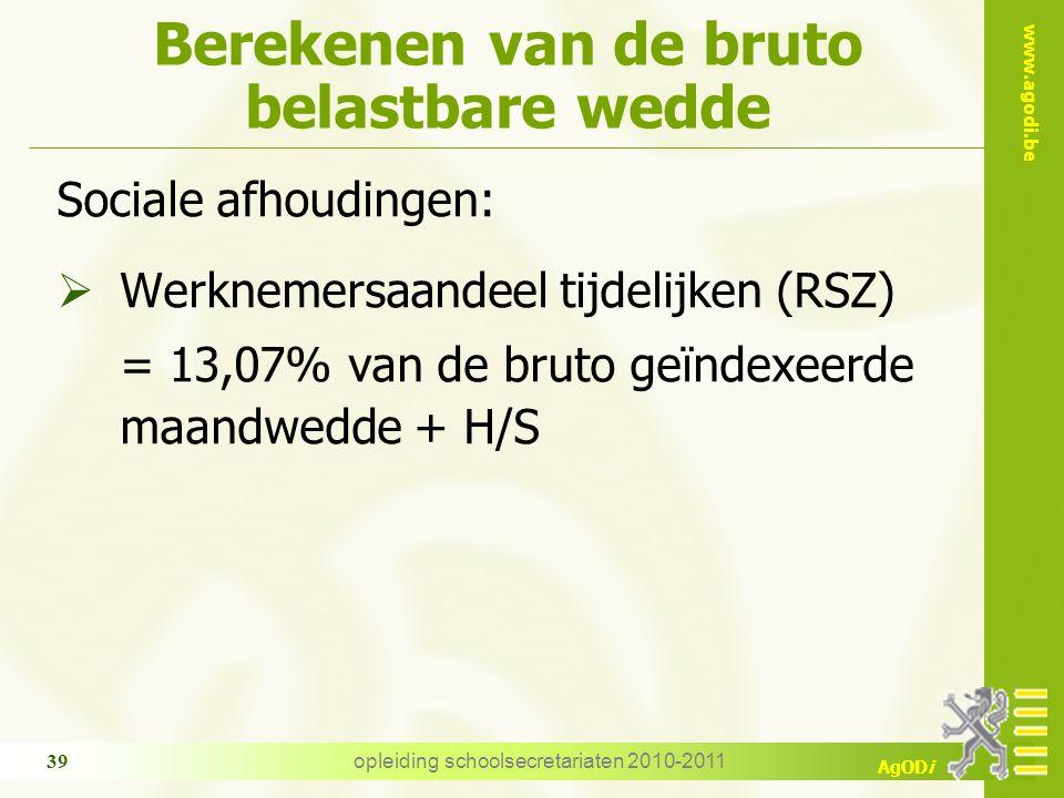 www.agodi.be AgODi opleiding schoolsecretariaten 2010-2011 39 Berekenen van de bruto belastbare wedde Sociale afhoudingen:  Werknemersaandeel tijdelijken (RSZ) = 13,07% van de bruto geïndexeerde maandwedde + H/S