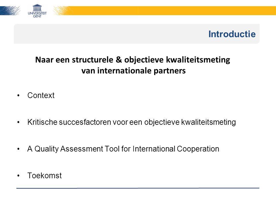 Introductie Context Kritische succesfactoren voor een objectieve kwaliteitsmeting A Quality Assessment Tool for International Cooperation Toekomst Naar een structurele & objectieve kwaliteitsmeting van internationale partners
