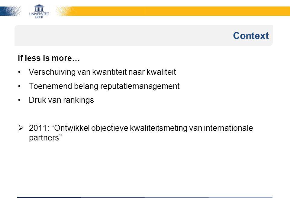 Context If less is more… Verschuiving van kwantiteit naar kwaliteit Toenemend belang reputatiemanagement Druk van rankings  2011: Ontwikkel objectieve kwaliteitsmeting van internationale partners