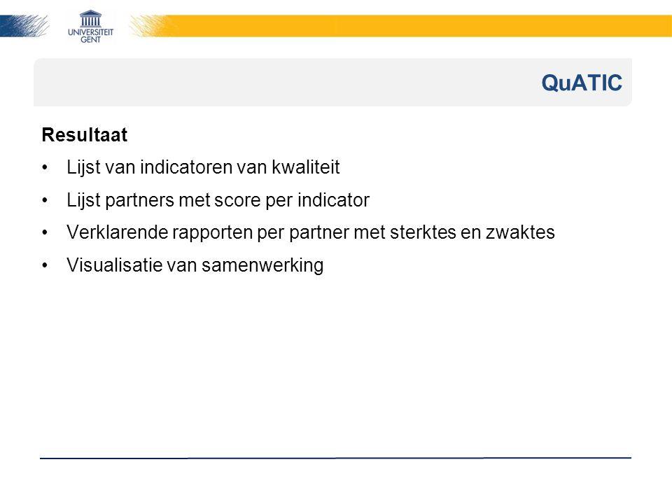 Resultaat Lijst van indicatoren van kwaliteit Lijst partners met score per indicator Verklarende rapporten per partner met sterktes en zwaktes Visualisatie van samenwerking QuATIC