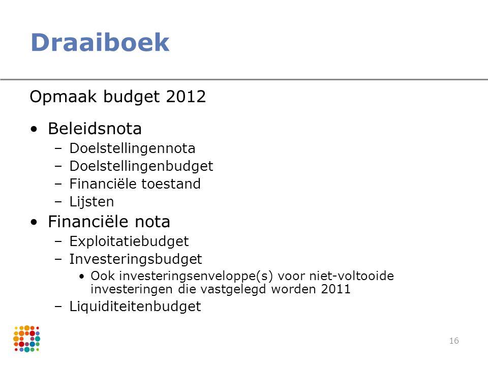 16 Draaiboek Opmaak budget 2012 Beleidsnota –Doelstellingennota –Doelstellingenbudget –Financiële toestand –Lijsten Financiële nota –Exploitatiebudget