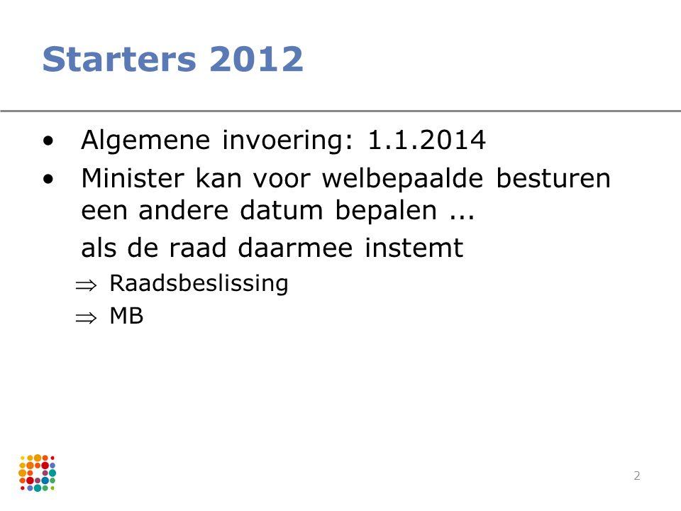 2 Starters 2012 Algemene invoering: 1.1.2014 Minister kan voor welbepaalde besturen een andere datum bepalen... als de raad daarmee instemt Raadsbesl