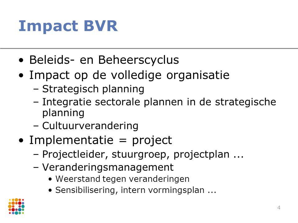 4 Impact BVR Beleids- en Beheerscyclus Impact op de volledige organisatie –Strategisch planning –Integratie sectorale plannen in de strategische plann