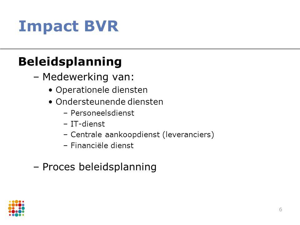 6 Impact BVR Beleidsplanning –Medewerking van: Operationele diensten Ondersteunende diensten –Personeelsdienst –IT-dienst –Centrale aankoopdienst (lev