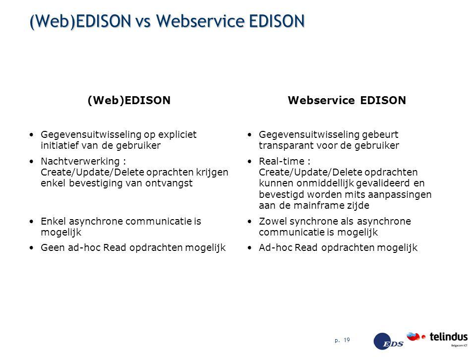 p. 19 (Web)EDISON vs Webservice EDISON (Web)EDISON Gegevensuitwisseling op expliciet initiatief van de gebruiker Nachtverwerking : Create/Update/Delet