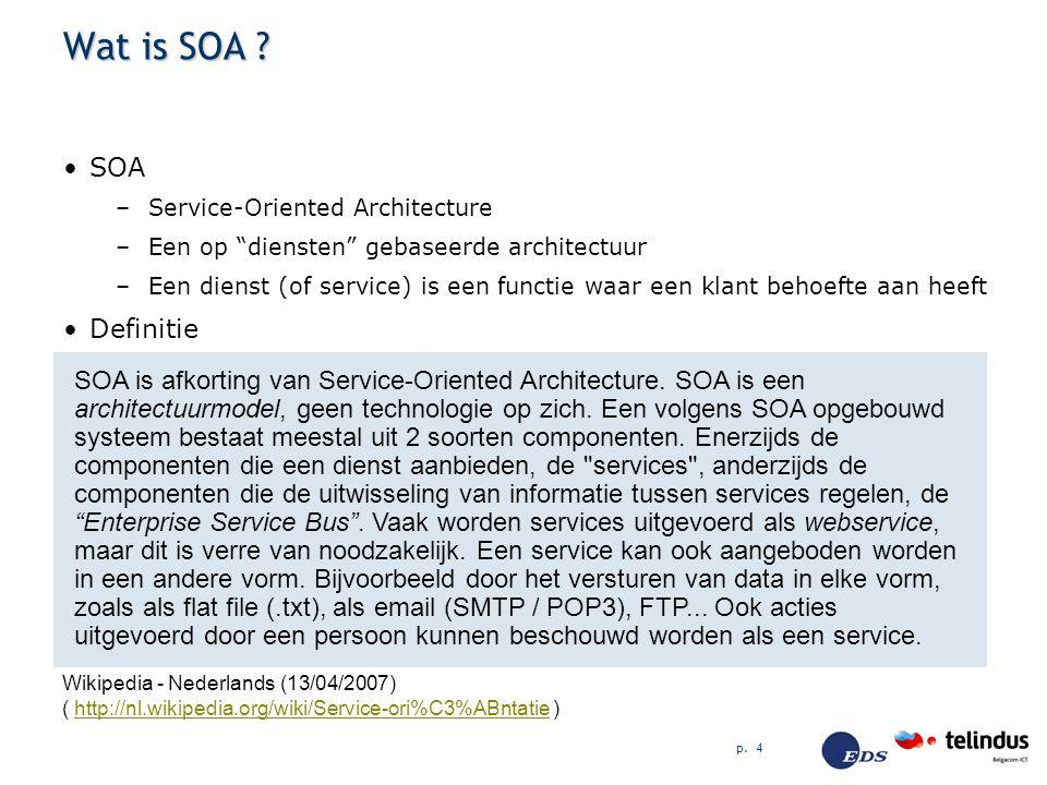 """p. 4 Wat is SOA ? SOA –Service-Oriented Architecture –Een op """"diensten"""" gebaseerde architectuur –Een dienst (of service) is een functie waar een klant"""