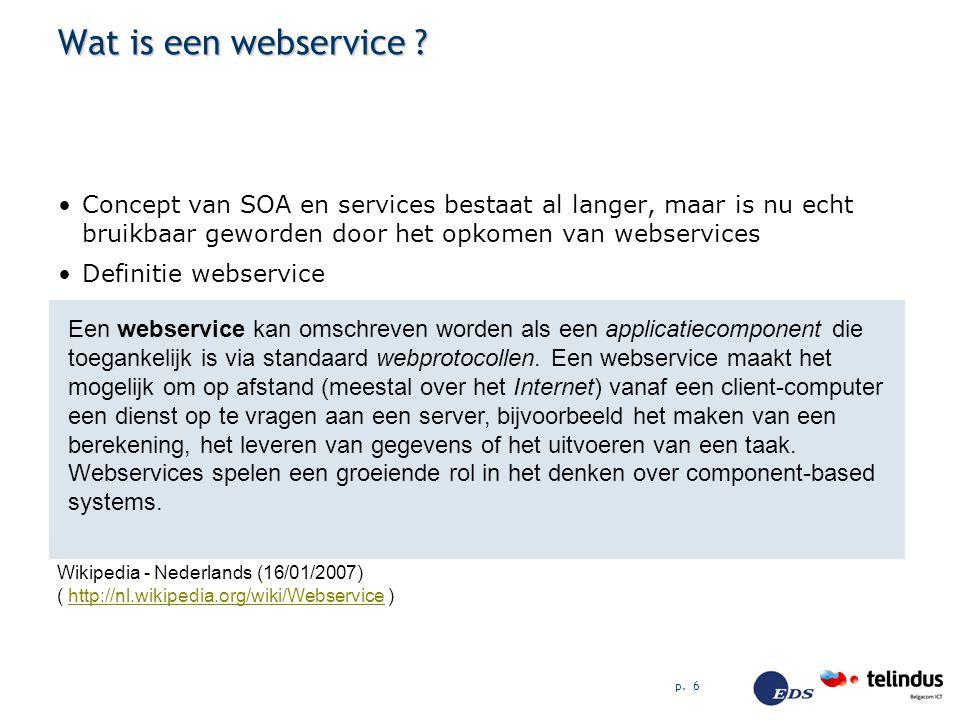 p. 6 Wat is een webservice ? Concept van SOA en services bestaat al langer, maar is nu echt bruikbaar geworden door het opkomen van webservices Defini