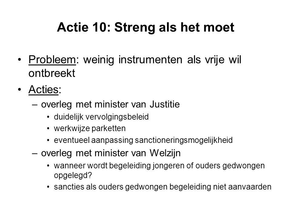 Actie 10: Streng als het moet Probleem: weinig instrumenten als vrije wil ontbreekt Acties: –overleg met minister van Justitie duidelijk vervolgingsbe