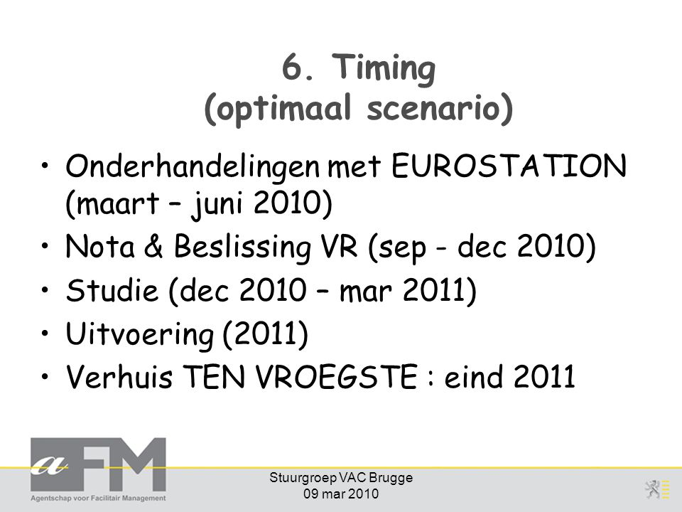 Stuurgroep VAC Brugge 09 mar 2010 6. Timing (optimaal scenario) Onderhandelingen met EUROSTATION (maart – juni 2010) Nota & Beslissing VR (sep - dec 2
