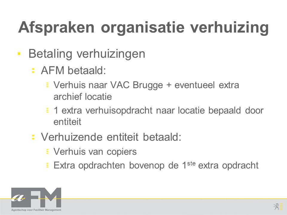 Afspraken organisatie verhuizing Betaling verhuizingen AFM betaald: Verhuis naar VAC Brugge + eventueel extra archief locatie 1 extra verhuisopdracht naar locatie bepaald door entiteit Verhuizende entiteit betaald: Verhuis van copiers Extra opdrachten bovenop de 1 ste extra opdracht