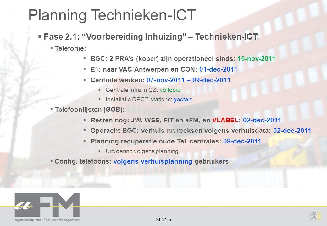 Page 5 Slide 5 Planning Technieken-ICT  Fase 2.1: Voorbereiding Inhuizing – Technieken-ICT:  Telefonie:  BGC: 2 PRA's (koper) zijn operationeel sinds: 15-nov-2011  E1: naar VAC Antwerpen en CON: 01-dec-2011  Centrale werken: 07-nov-2011 – 09-dec-2011  Centrale infra in CZ: voltooid  Installatie DECT-stations: gestart  Telefoonlijsten (GGB):  Resten nog: JW, WSE, FIT en aFM, en VLABEL: 02-dec-2011  Opdracht BGC: verhuis nr.