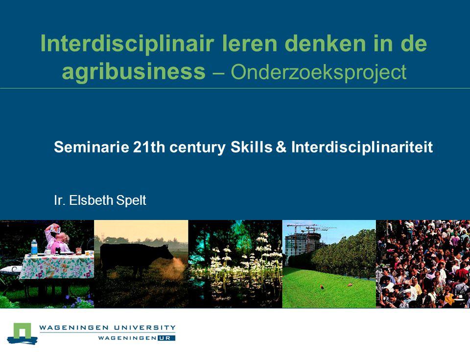 Interdisciplinair leren denken in de agribusiness – Onderzoeksproject Seminarie 21th century Skills & Interdisciplinariteit Ir. Elsbeth Spelt