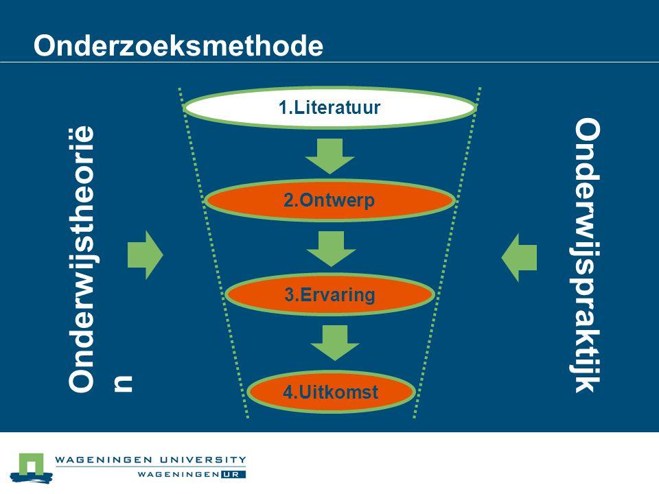Onderzoeksmethode 1.Literatuur 2.Ontwerp 3.Ervaring 4.Uitkomst Onderwijstheorië n Onderwijspraktijk