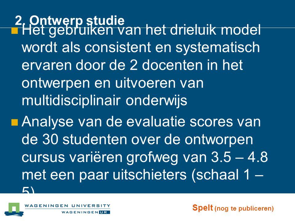 2. Ontwerp studie Het gebruiken van het drieluik model wordt als consistent en systematisch ervaren door de 2 docenten in het ontwerpen en uitvoeren v