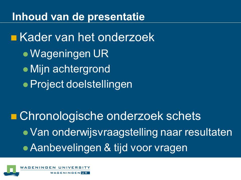 Inhoud van de presentatie Kader van het onderzoek Wageningen UR Mijn achtergrond Project doelstellingen Chronologische onderzoek schets Van onderwijsv