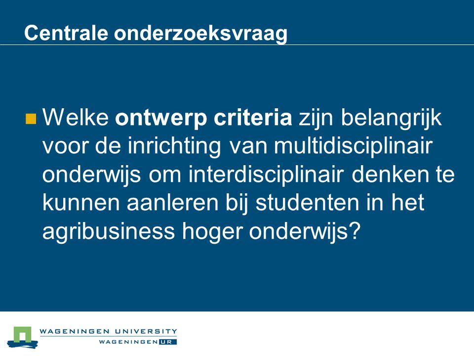 Centrale onderzoeksvraag Welke ontwerp criteria zijn belangrijk voor de inrichting van multidisciplinair onderwijs om interdisciplinair denken te kunn