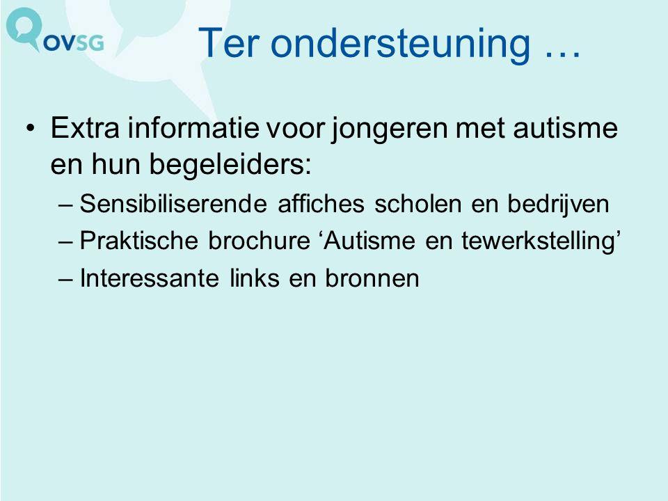 Ter ondersteuning … Extra informatie voor jongeren met autisme en hun begeleiders: –Sensibiliserende affiches scholen en bedrijven –Praktische brochur