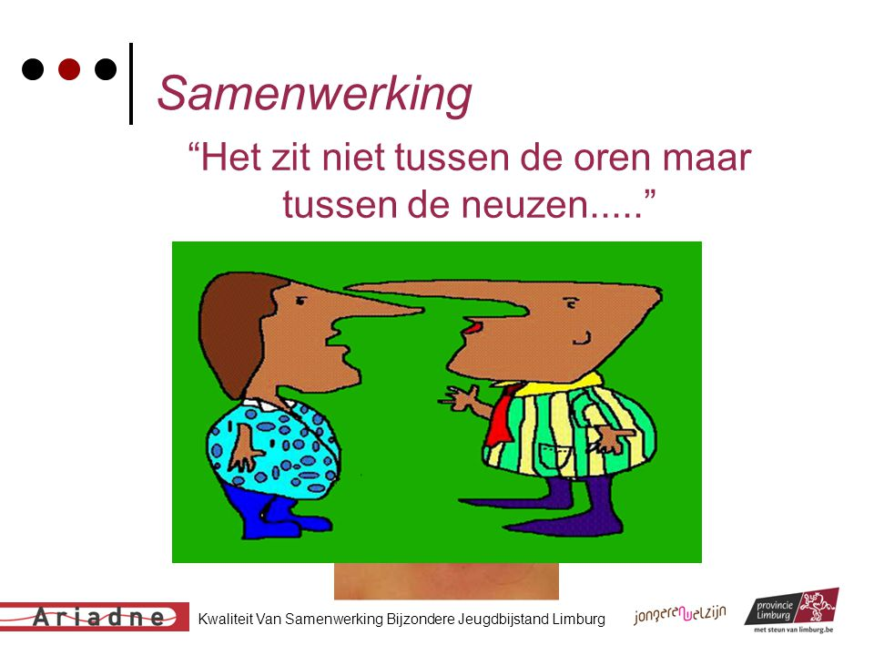 """Kwaliteit Van Samenwerking Bijzondere Jeugdbijstand Limburg Samenwerking """"Het zit niet tussen de oren maar tussen de neuzen....."""""""