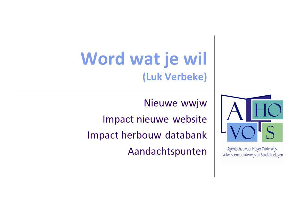 Word wat je wil (Luk Verbeke) Nieuwe wwjw Impact nieuwe website Impact herbouw databank Aandachtspunten
