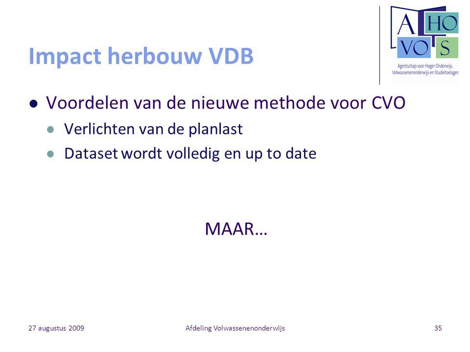 27 augustus 2009Afdeling Volwassenenonderwijs35 Impact herbouw VDB Voordelen van de nieuwe methode voor CVO Verlichten van de planlast Dataset wordt v