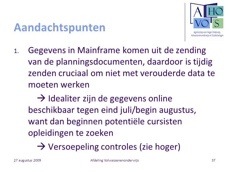 27 augustus 2009Afdeling Volwassenenonderwijs37 Aandachtspunten 1. Gegevens in Mainframe komen uit de zending van de planningsdocumenten, daardoor is