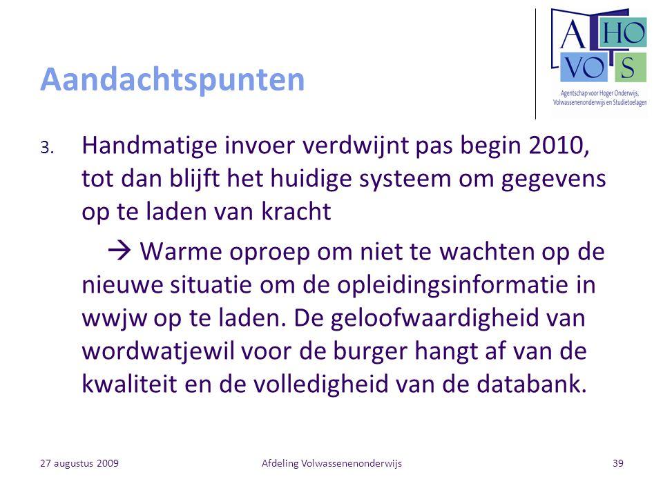 27 augustus 2009Afdeling Volwassenenonderwijs39 Aandachtspunten 3. Handmatige invoer verdwijnt pas begin 2010, tot dan blijft het huidige systeem om g