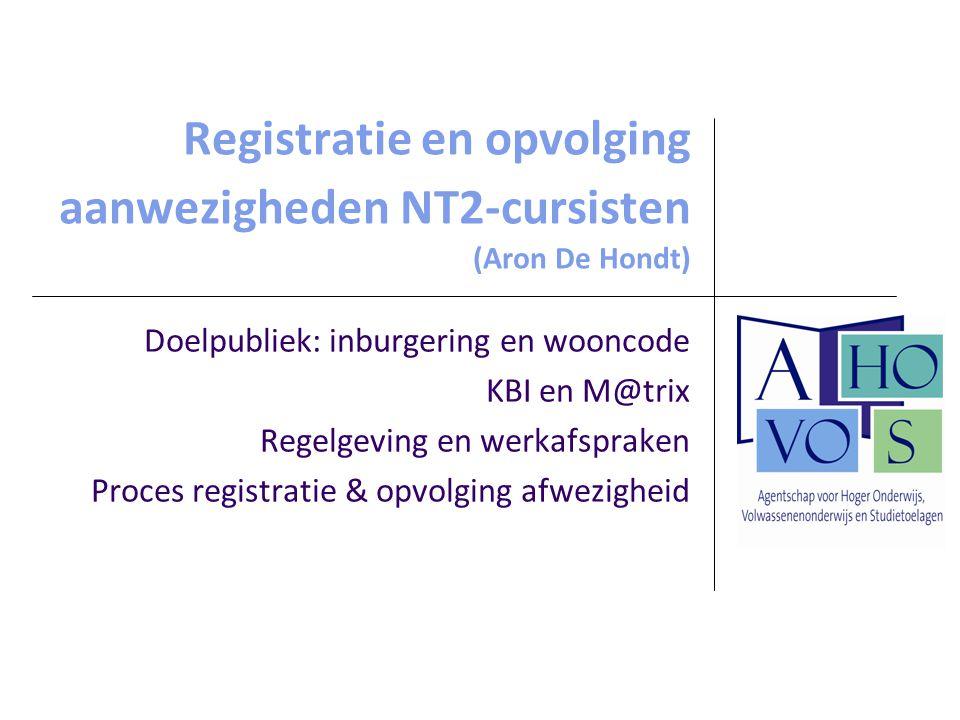 Registratie en opvolging aanwezigheden NT2-cursisten (Aron De Hondt) Doelpubliek: inburgering en wooncode KBI en M@trix Regelgeving en werkafspraken P