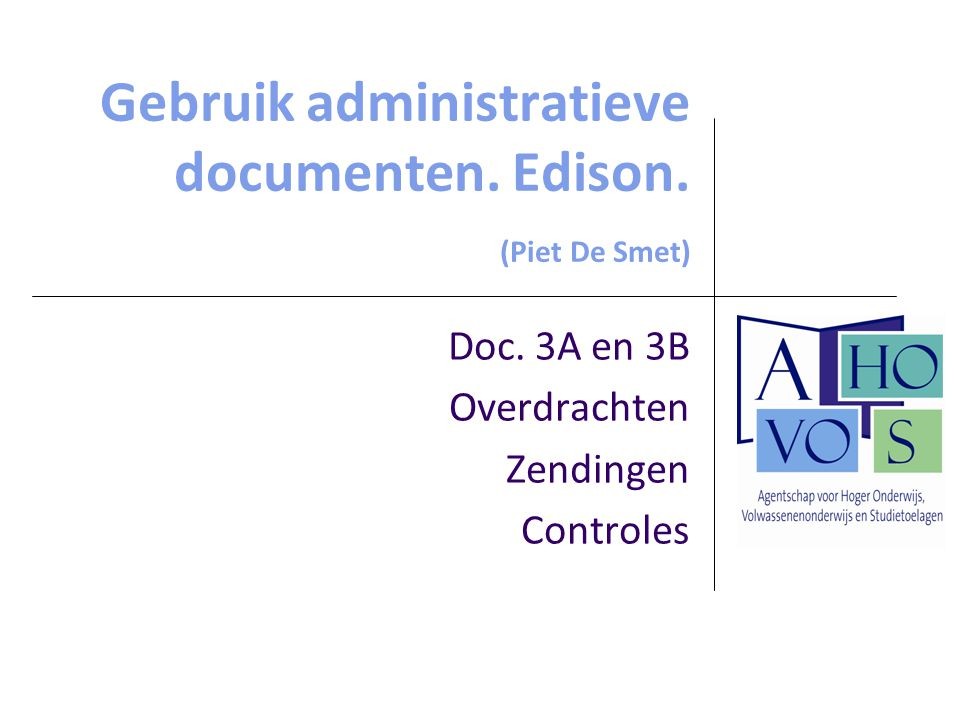 Gebruik administratieve documenten. Edison. (Piet De Smet) Doc. 3A en 3B Overdrachten Zendingen Controles