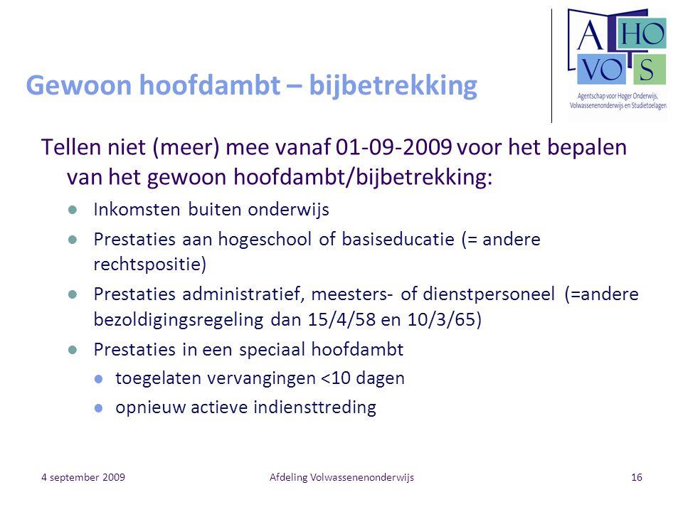 4 september 2009Afdeling Volwassenenonderwijs16 Gewoon hoofdambt – bijbetrekking Tellen niet (meer) mee vanaf 01-09-2009 voor het bepalen van het gewo
