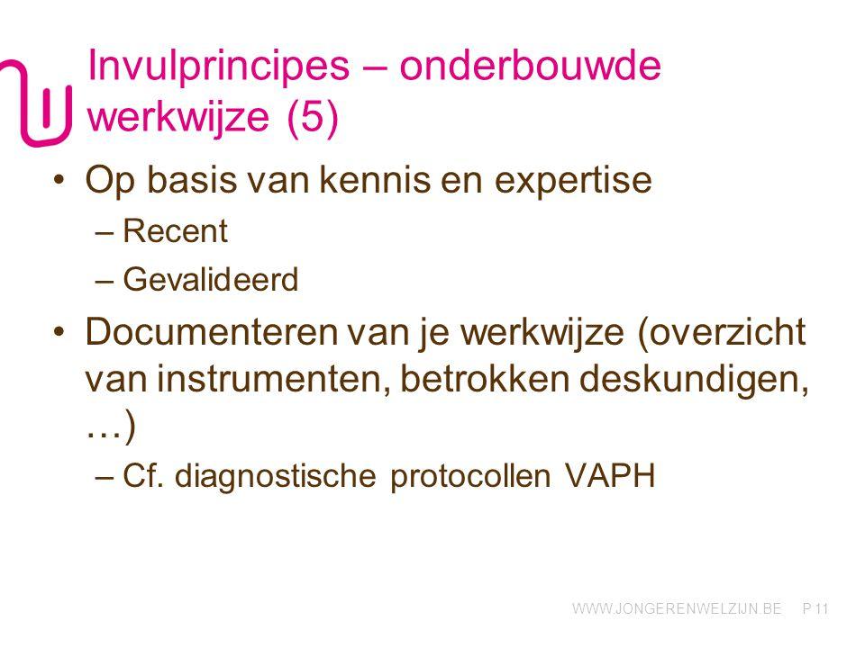 WWW.JONGERENWELZIJN.BE P Invulprincipes – onderbouwde werkwijze (5) Op basis van kennis en expertise –Recent –Gevalideerd Documenteren van je werkwijze (overzicht van instrumenten, betrokken deskundigen, …) –Cf.