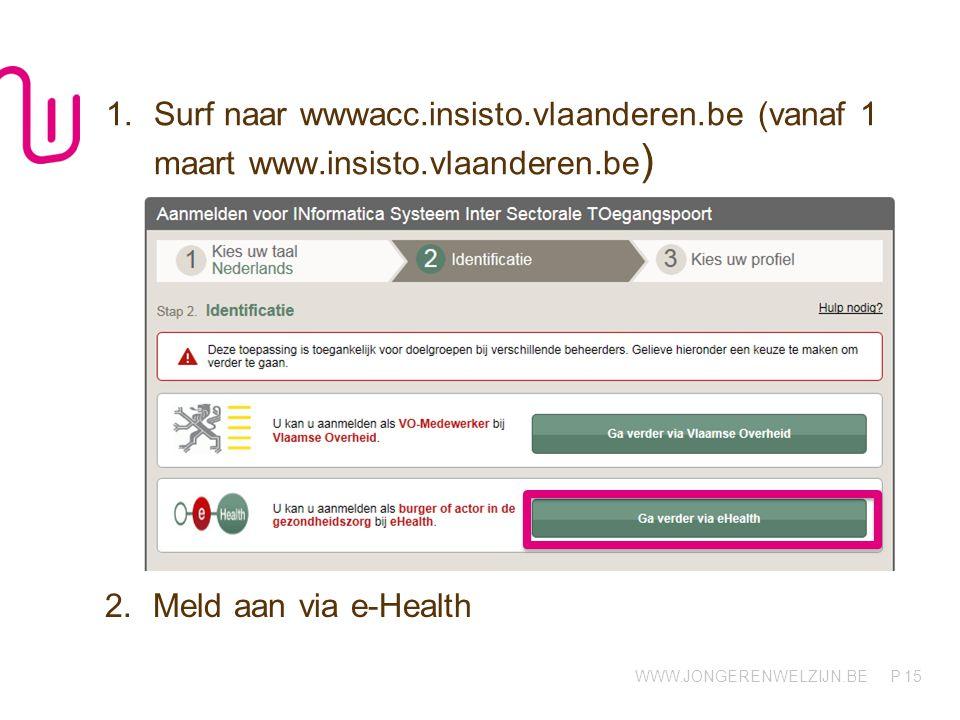 WWW.JONGERENWELZIJN.BE P 1.Surf naar wwwacc.insisto.vlaanderen.be (vanaf 1 maart www.insisto.vlaanderen.be ) 15 2.Meld aan via e-Health