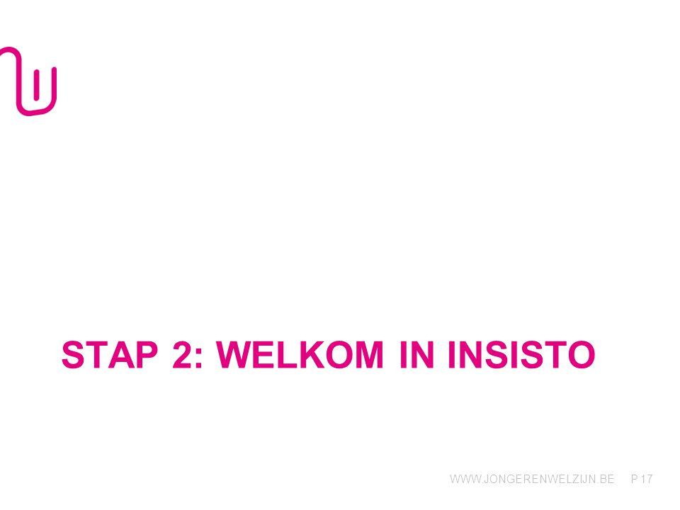 WWW.JONGERENWELZIJN.BE P STAP 2: WELKOM IN INSISTO 17