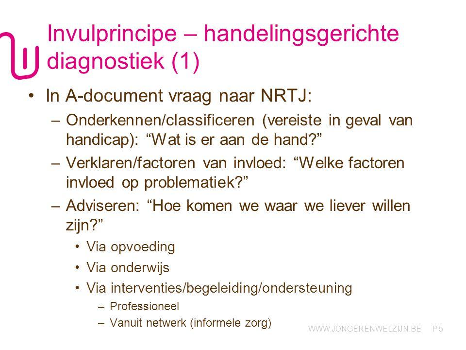 WWW.JONGERENWELZIJN.BE P Invulprincipe – handelingsgerichte diagnostiek (1) In A-document vraag naar NRTJ: –Onderkennen/classificeren (vereiste in gev