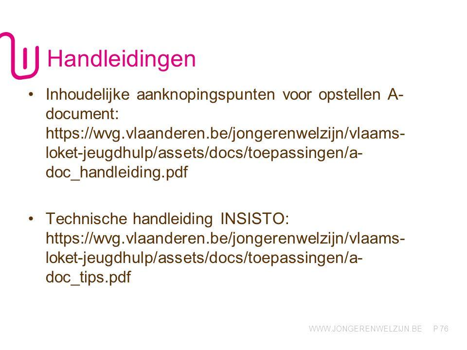 WWW.JONGERENWELZIJN.BE P Handleidingen Inhoudelijke aanknopingspunten voor opstellen A- document: https://wvg.vlaanderen.be/jongerenwelzijn/vlaams- loket-jeugdhulp/assets/docs/toepassingen/a- doc_handleiding.pdf Technische handleiding INSISTO: https://wvg.vlaanderen.be/jongerenwelzijn/vlaams- loket-jeugdhulp/assets/docs/toepassingen/a- doc_tips.pdf 76
