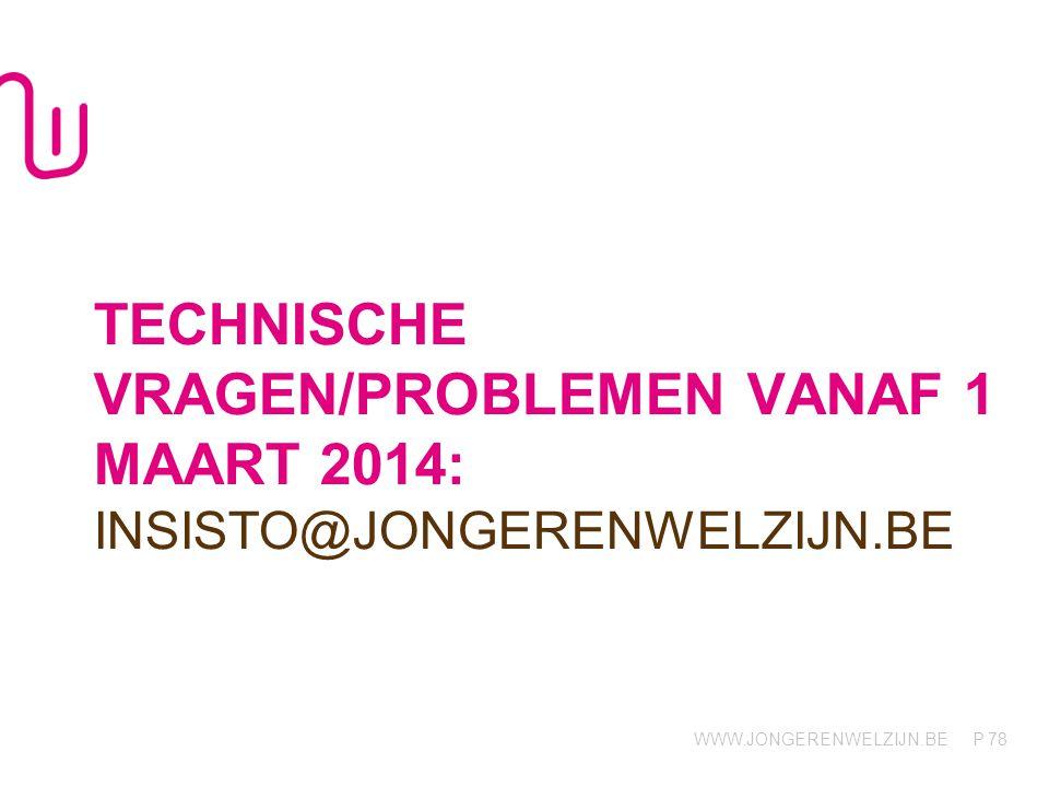 WWW.JONGERENWELZIJN.BE P TECHNISCHE VRAGEN/PROBLEMEN VANAF 1 MAART 2014: INSISTO@JONGERENWELZIJN.BE 78