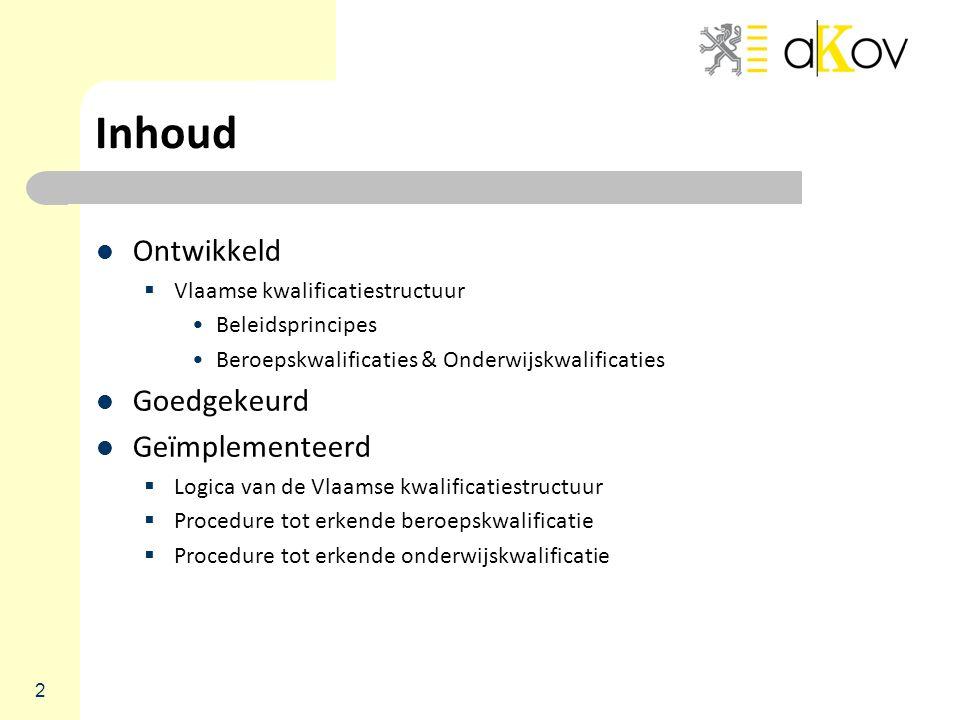 2 Inhoud Ontwikkeld  Vlaamse kwalificatiestructuur Beleidsprincipes Beroepskwalificaties & Onderwijskwalificaties Goedgekeurd Geïmplementeerd  Logica van de Vlaamse kwalificatiestructuur  Procedure tot erkende beroepskwalificatie  Procedure tot erkende onderwijskwalificatie