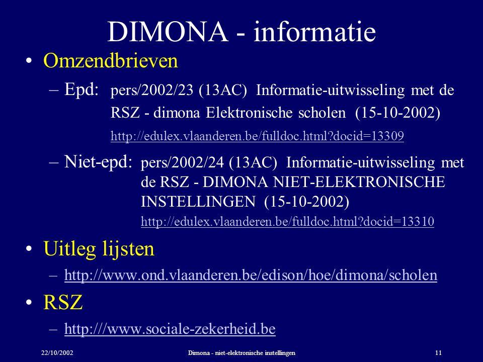 22/10/2002Dimona - niet-elektronische instellingen11 DIMONA - informatie Omzendbrieven –Epd: pers/2002/23 (13AC) Informatie-uitwisseling met de RSZ - dimona Elektronische scholen (15-10-2002) http://edulex.vlaanderen.be/fulldoc.html docid=13309 http://edulex.vlaanderen.be/fulldoc.html docid=13309 –Niet-epd: pers/2002/24 (13AC) Informatie-uitwisseling met de RSZ - DIMONA NIET-ELEKTRONISCHE INSTELLINGEN (15-10-2002) http://edulex.vlaanderen.be/fulldoc.html docid=13310 http://edulex.vlaanderen.be/fulldoc.html docid=13310 Uitleg lijsten –http://www.ond.vlaanderen.be/edison/hoe/dimona/scholenhttp://www.ond.vlaanderen.be/edison/hoe/dimona/scholen RSZ –http:///www.sociale-zekerheid.behttp:///www.sociale-zekerheid.be