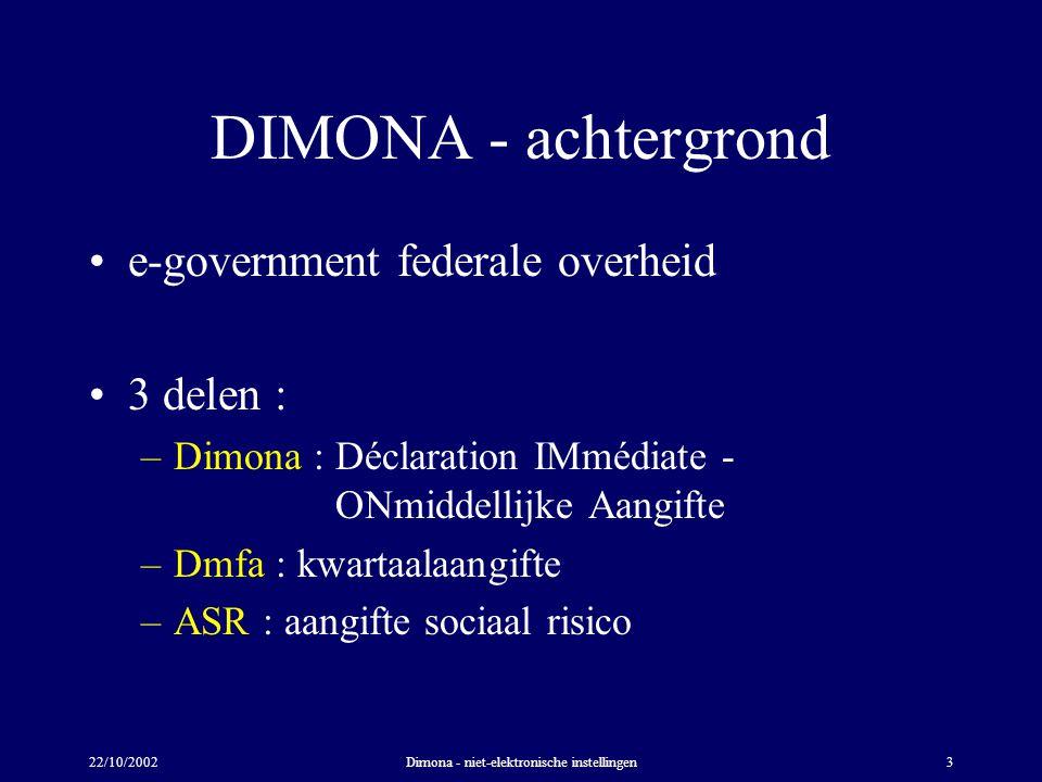 22/10/2002Dimona - niet-elektronische instellingen3 DIMONA - achtergrond e-government federale overheid 3 delen : –Dimona : Déclaration IMmédiate - ONmiddellijke Aangifte –Dmfa : kwartaalaangifte –ASR : aangifte sociaal risico