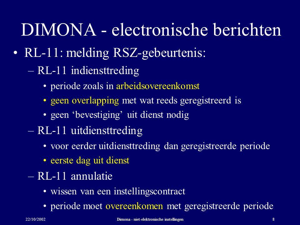 22/10/2002Dimona - niet-elektronische instellingen8 DIMONA - electronische berichten RL-11: melding RSZ-gebeurtenis: –RL-11 indiensttreding periode zoals in arbeidsovereenkomst geen overlapping met wat reeds geregistreerd is geen 'bevestiging' uit dienst nodig –RL-11 uitdiensttreding voor eerder uitdiensttreding dan geregistreerde periode eerste dag uit dienst –RL-11 annulatie wissen van een instellingscontract periode moet overeenkomen met geregistreerde periode