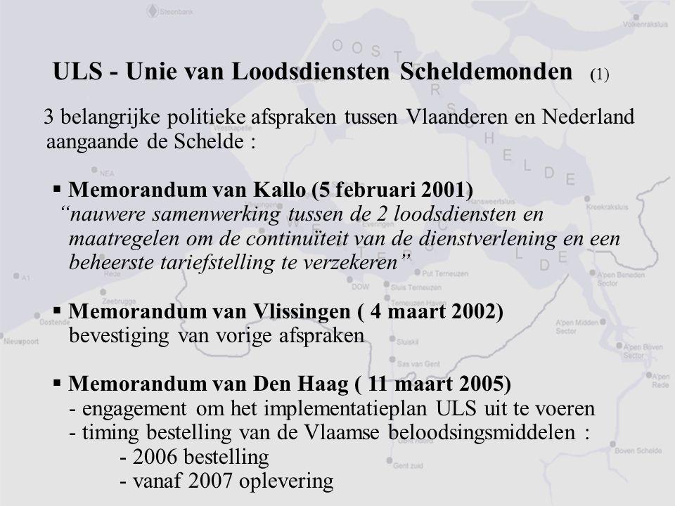 3 belangrijke politieke afspraken tussen Vlaanderen en Nederland aangaande de Schelde :  Memorandum van Kallo (5 februari 2001) nauwere samenwerking tussen de 2 loodsdiensten en maatregelen om de continuïteit van de dienstverlening en een beheerste tariefstelling te verzekeren  Memorandum van Vlissingen ( 4 maart 2002) bevestiging van vorige afspraken  Memorandum van Den Haag ( 11 maart 2005) - engagement om het implementatieplan ULS uit te voeren - timing bestelling van de Vlaamse beloodsingsmiddelen : - 2006 bestelling - vanaf 2007 oplevering ULS - Unie van Loodsdiensten Scheldemonden (1)