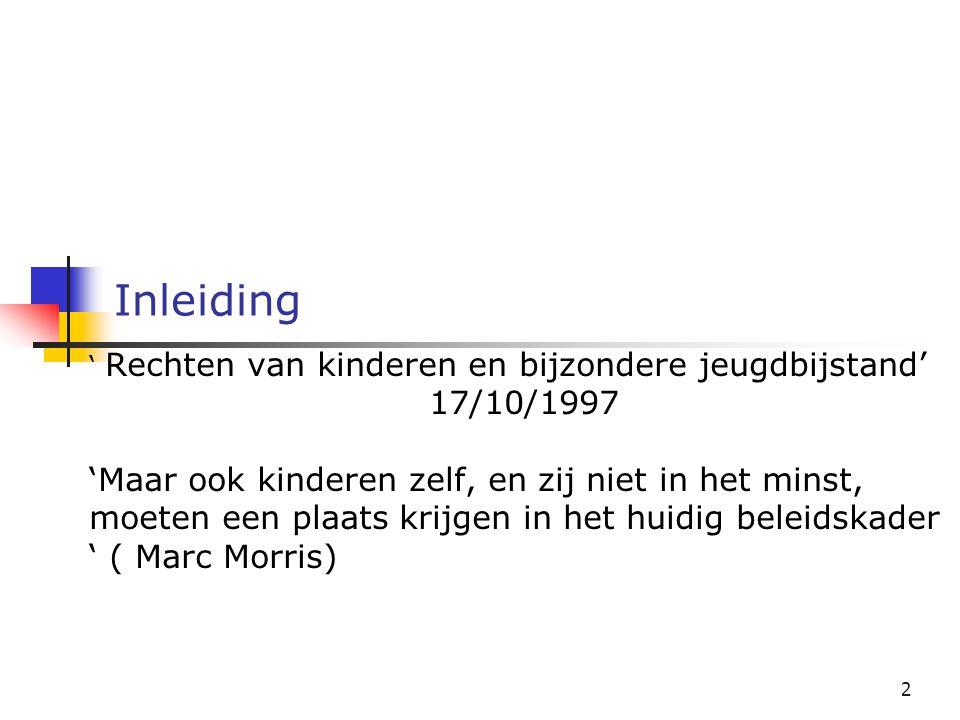 2 Inleiding ' Rechten van kinderen en bijzondere jeugdbijstand' 17/10/1997 'Maar ook kinderen zelf, en zij niet in het minst, moeten een plaats krijgen in het huidig beleidskader ' ( Marc Morris)