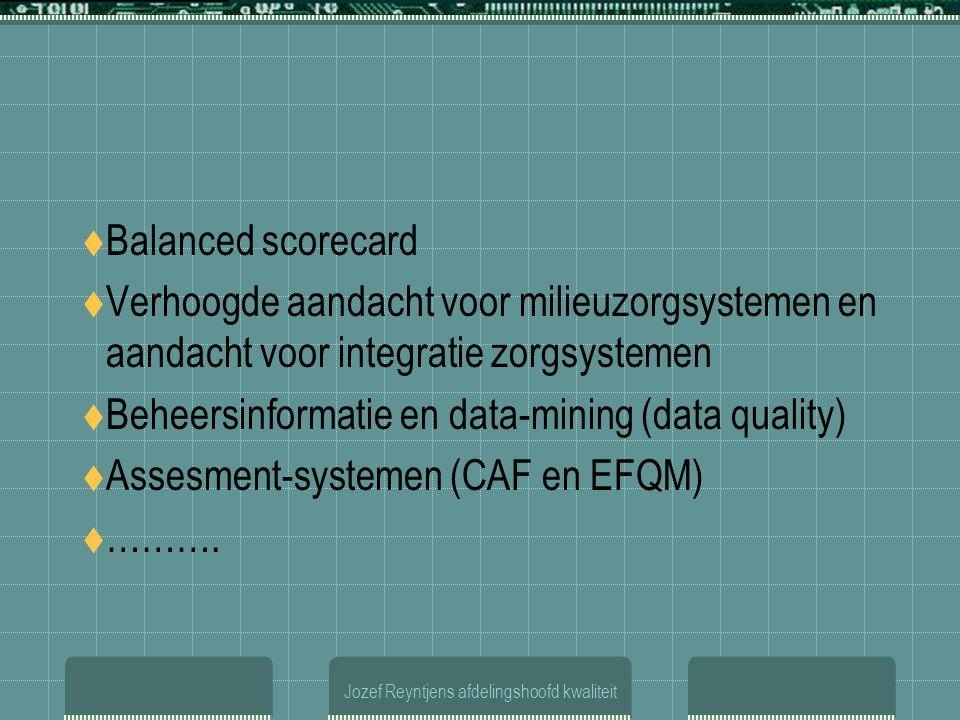 Jozef Reyntjens afdelingshoofd kwaliteit  Balanced scorecard  Verhoogde aandacht voor milieuzorgsystemen en aandacht voor integratie zorgsystemen  Beheersinformatie en data-mining (data quality)  Assesment-systemen (CAF en EFQM)  ……….