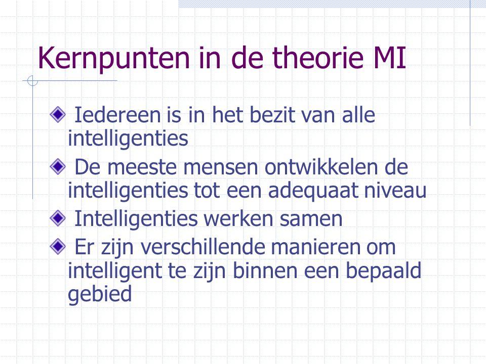 Kernpunten in de theorie MI Iedereen is in het bezit van alle intelligenties De meeste mensen ontwikkelen de intelligenties tot een adequaat niveau Intelligenties werken samen Er zijn verschillende manieren om intelligent te zijn binnen een bepaald gebied